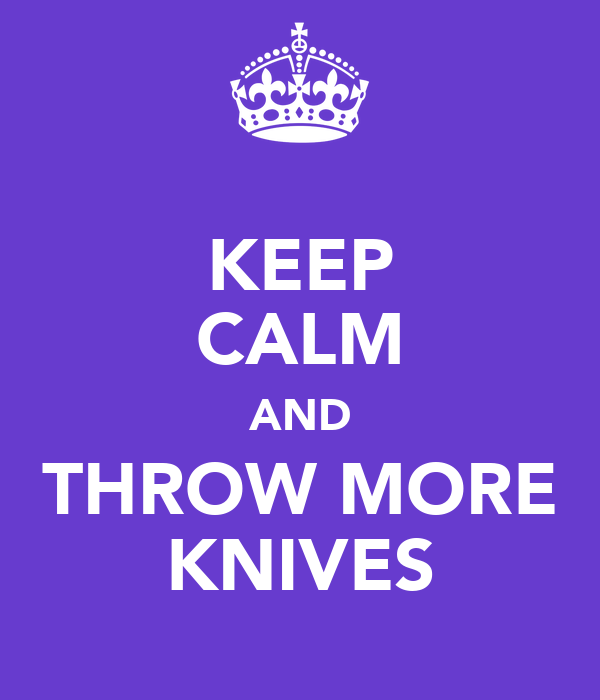 KEEP CALM AND THROW MORE KNIVES
