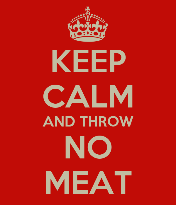 KEEP CALM AND THROW NO MEAT