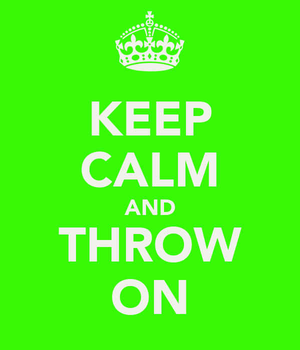 KEEP CALM AND THROW ON