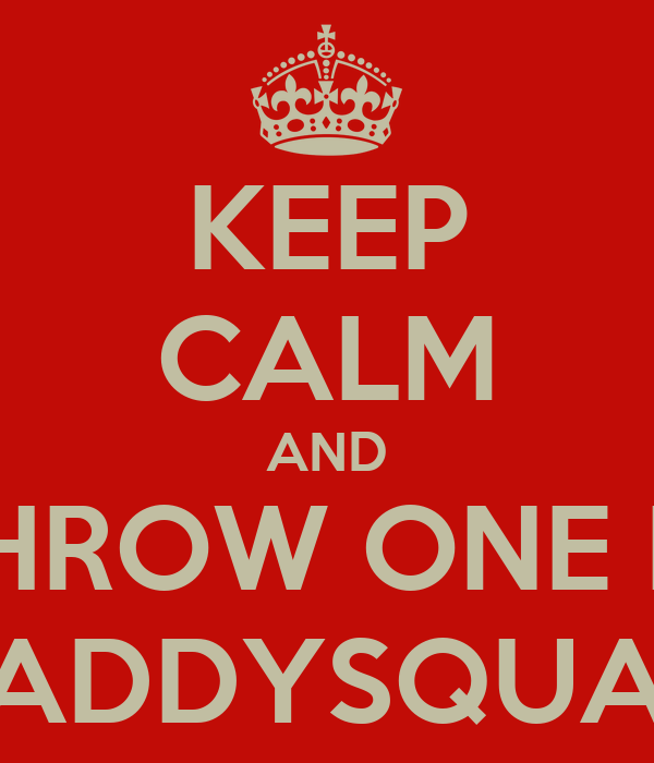 KEEP CALM AND THROW ONE IN #ADDYSQUAD