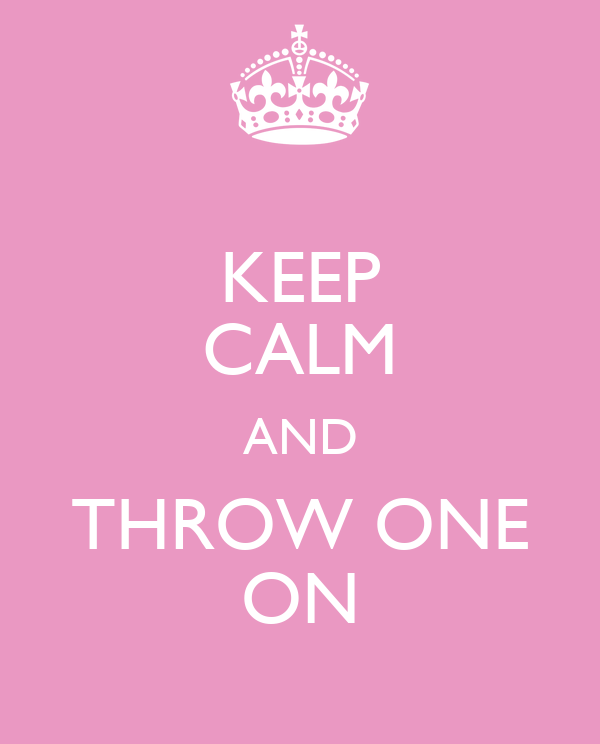 KEEP CALM AND THROW ONE ON