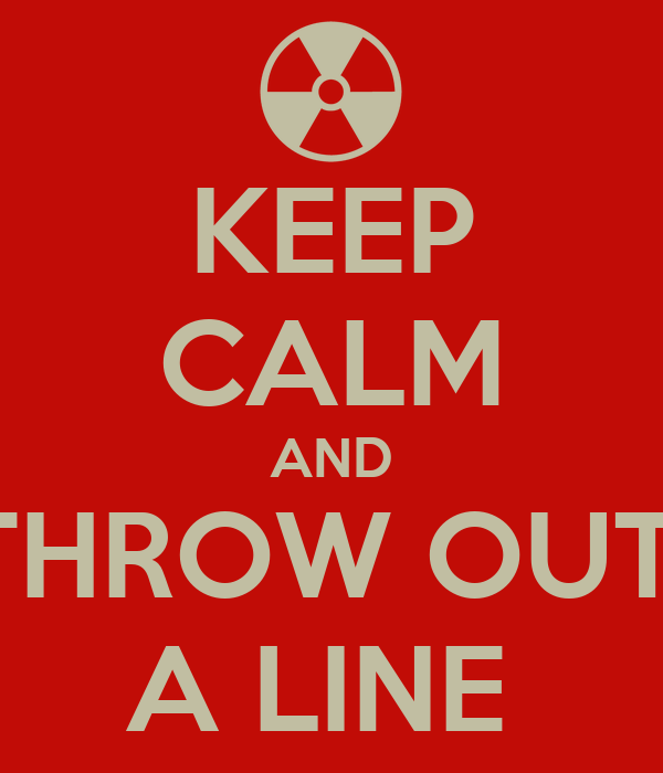 KEEP CALM AND THROW OUT  A LINE