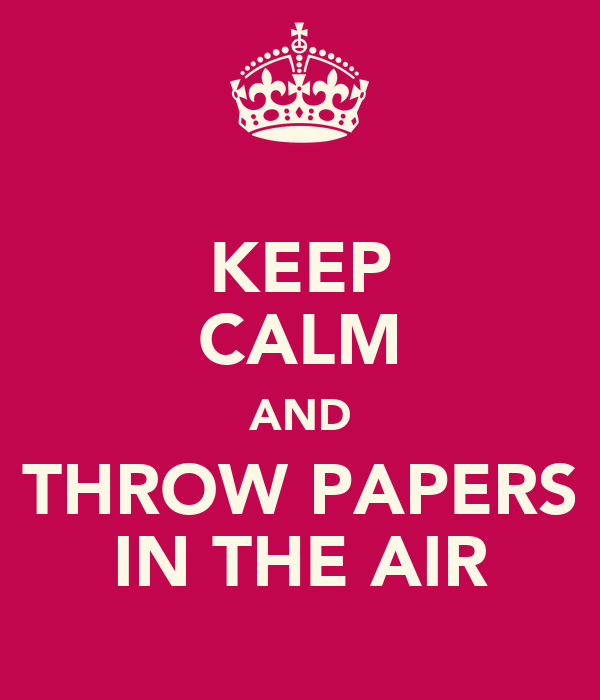 KEEP CALM AND THROW PAPERS IN THE AIR