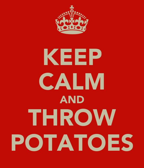 KEEP CALM AND THROW POTATOES