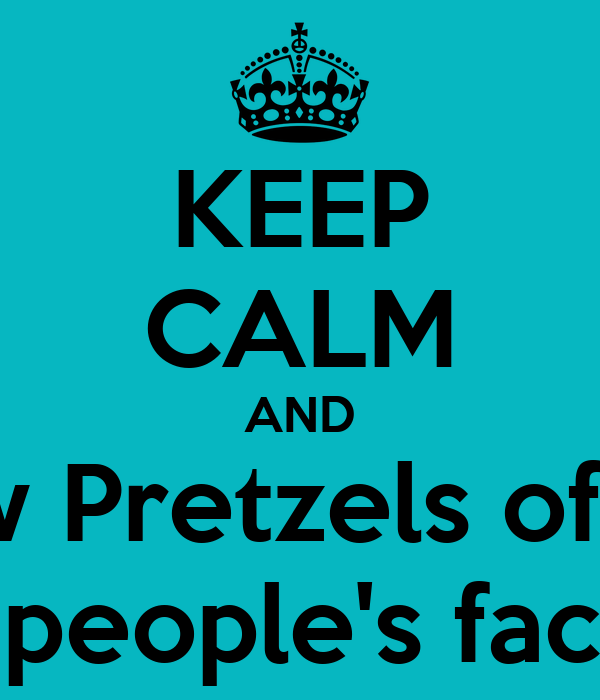 KEEP CALM AND throw Pretzels of Hate in people's faces