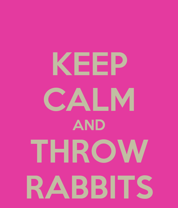 KEEP CALM AND THROW RABBITS