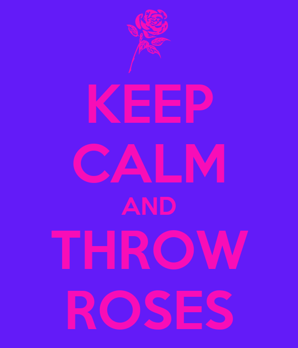 KEEP CALM AND THROW ROSES