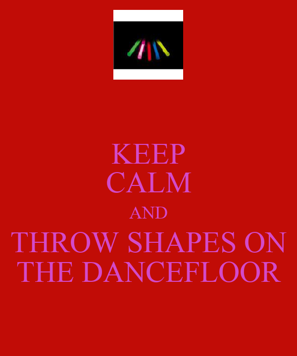 KEEP CALM AND THROW SHAPES ON THE DANCEFLOOR