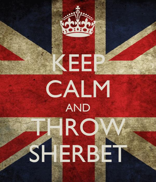 KEEP CALM AND THROW SHERBET