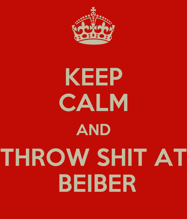 KEEP CALM AND THROW SHIT AT  BEIBER