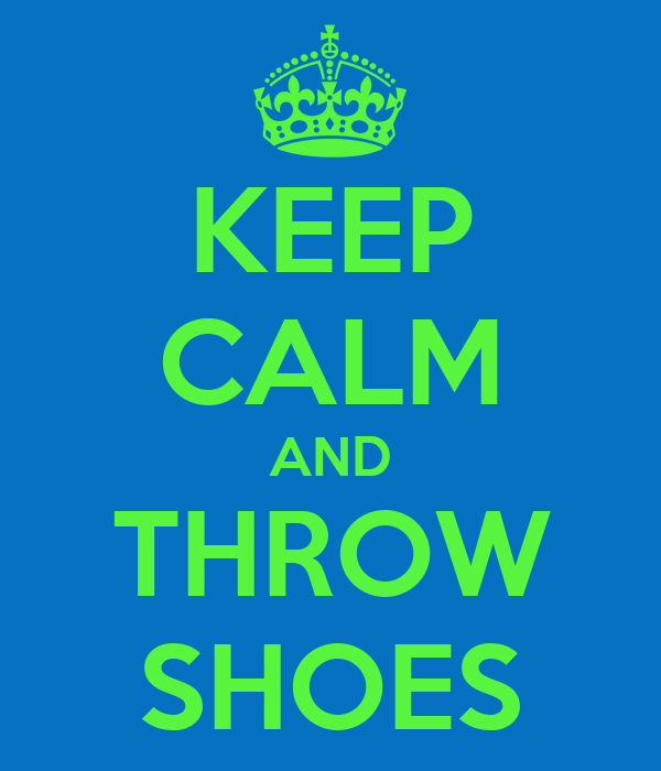 KEEP CALM AND THROW SHOES