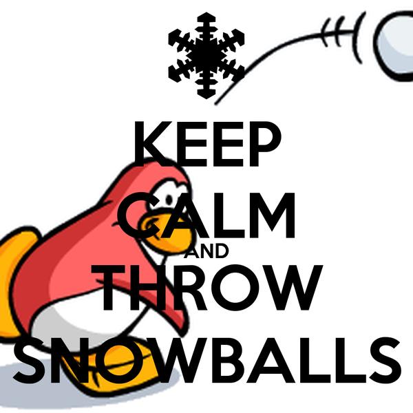 KEEP CALM AND THROW SNOWBALLS