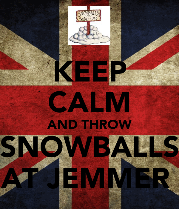 KEEP CALM AND THROW SNOWBALLS AT JEMMER