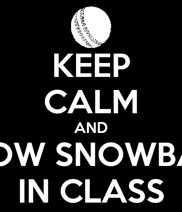 KEEP CALM AND THROW SNOWBALLS IN CLASS