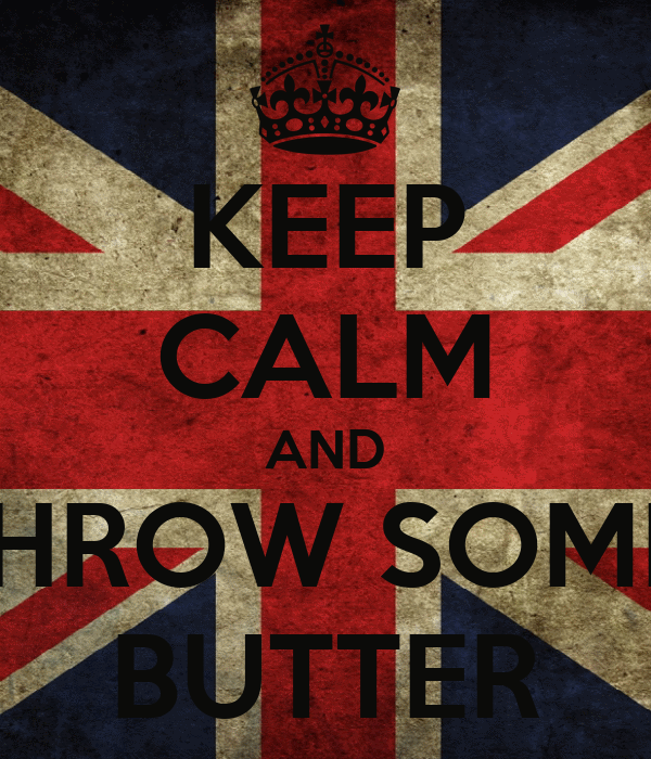 KEEP CALM AND THROW SOME  BUTTER