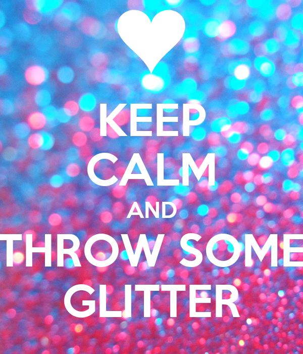 KEEP CALM AND THROW SOME GLITTER