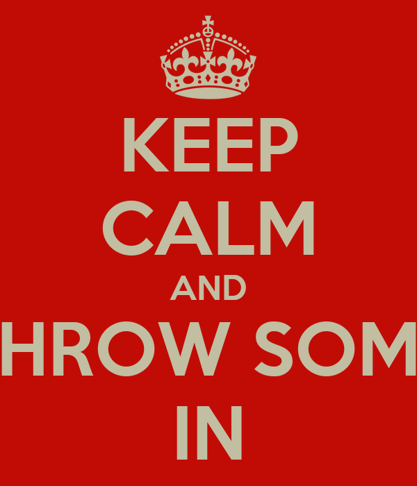 KEEP CALM AND THROW SOME IN