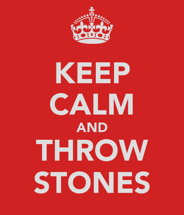 KEEP CALM AND THROW STONES