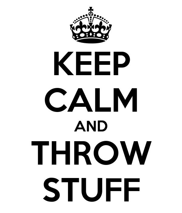 KEEP CALM AND THROW STUFF
