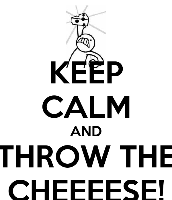KEEP CALM AND THROW THE CHEEEESE!