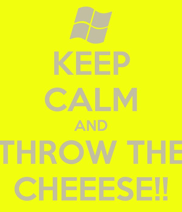 KEEP CALM AND THROW THE CHEEESE!!
