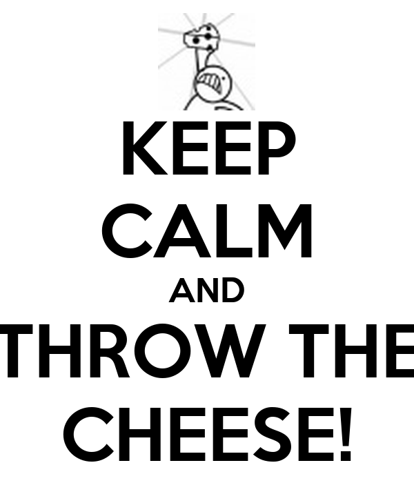 KEEP CALM AND THROW THE CHEESE!