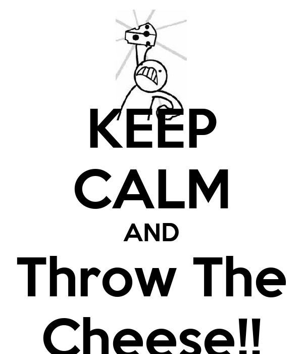 KEEP CALM AND Throw The Cheese!!