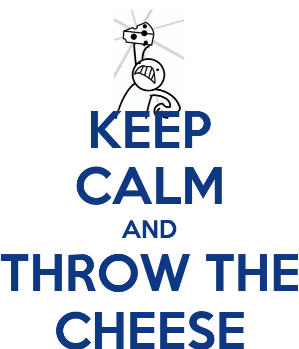 KEEP CALM AND THROW THE CHEESE