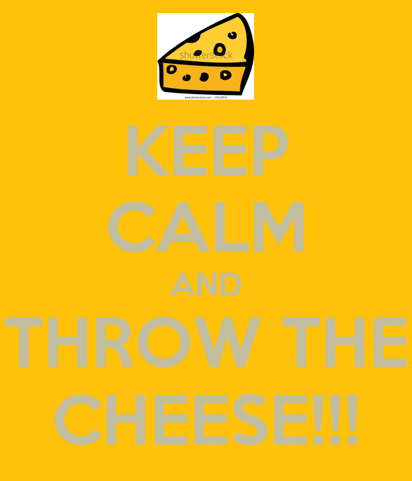 KEEP CALM AND THROW THE CHEESE!!!