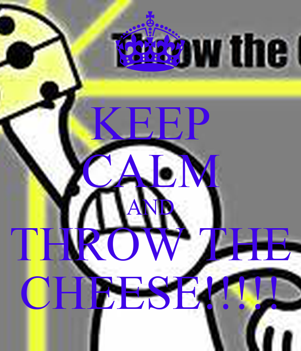 KEEP CALM AND THROW THE CHEESE!!!!!
