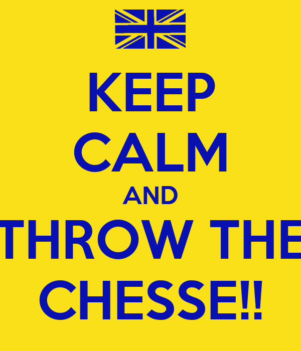 KEEP CALM AND THROW THE CHESSE!!