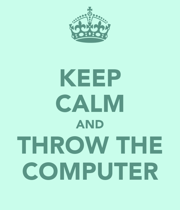 KEEP CALM AND THROW THE COMPUTER