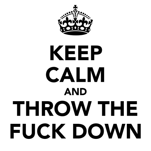 KEEP CALM AND THROW THE FUCK DOWN
