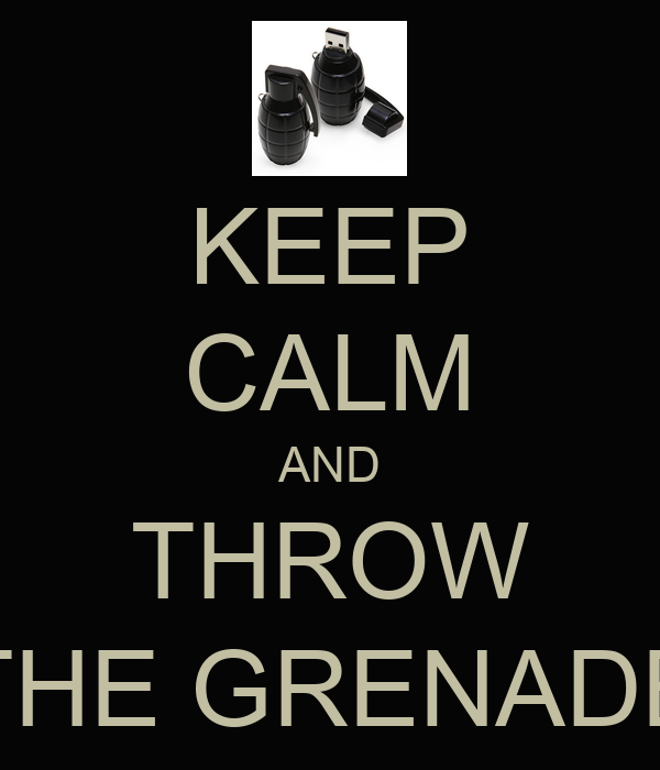 KEEP CALM AND THROW THE GRENADE