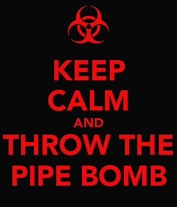 KEEP CALM AND THROW THE PIPE BOMB