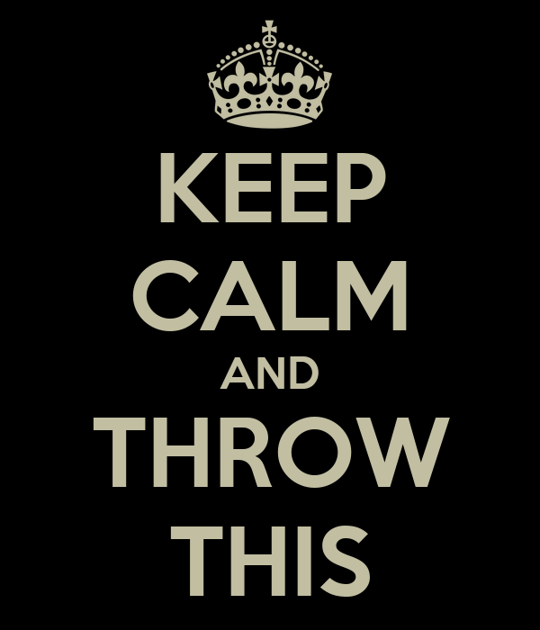 KEEP CALM AND THROW THIS