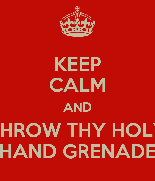 KEEP CALM AND THROW THY HOLY HAND GRENADE