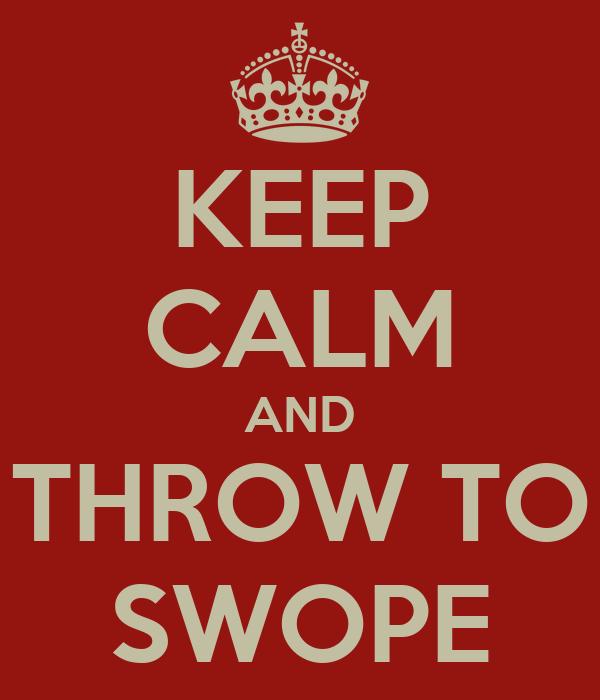 KEEP CALM AND THROW TO SWOPE