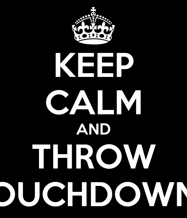 KEEP CALM AND THROW TOUCHDOWNS