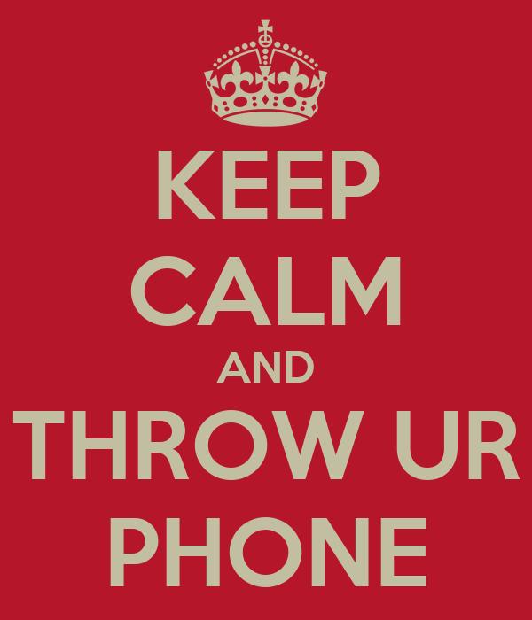 KEEP CALM AND THROW UR PHONE