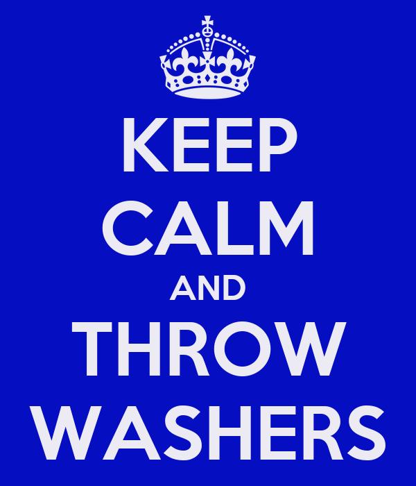 KEEP CALM AND THROW WASHERS