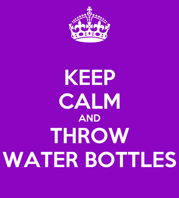 KEEP CALM AND THROW WATER BOTTLES