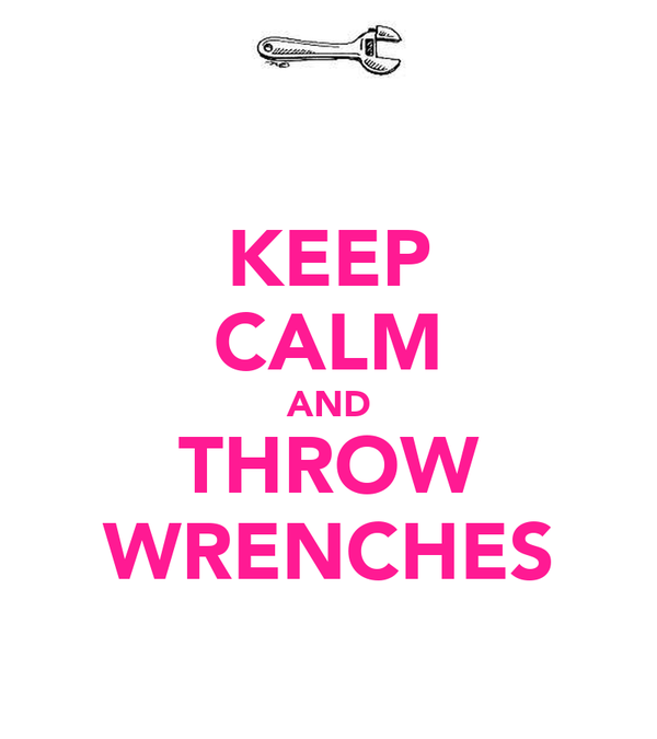 KEEP CALM AND THROW WRENCHES