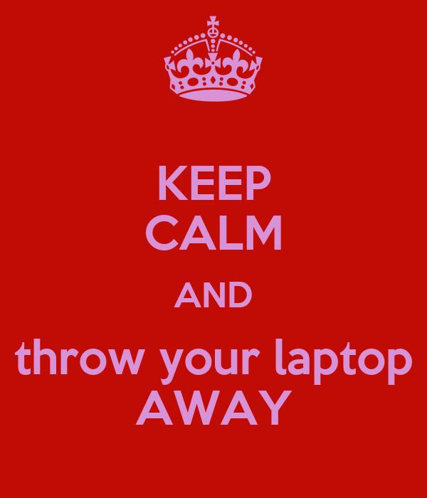 KEEP CALM AND throw your laptop AWAY