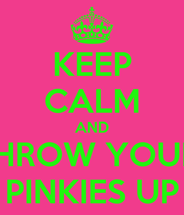 KEEP CALM AND THROW YOUR  PINKIES UP