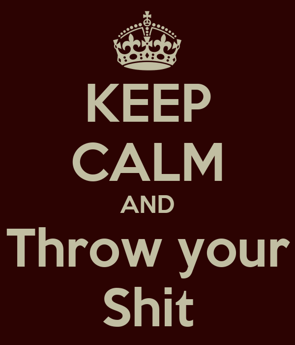 KEEP CALM AND Throw your Shit