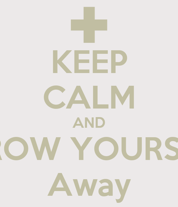 KEEP CALM AND THROW YOURSELF Away