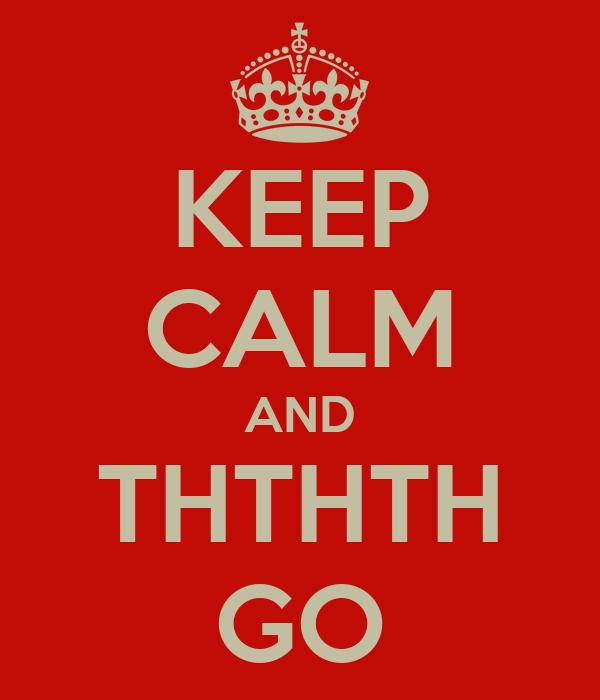 KEEP CALM AND THTHTH GO