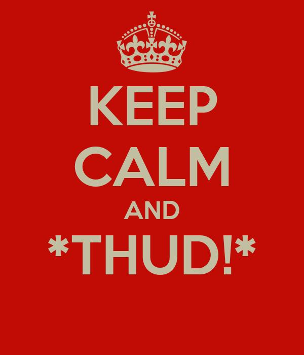 KEEP CALM AND *THUD!*