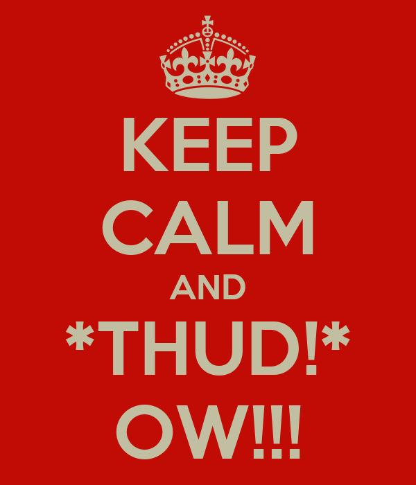 KEEP CALM AND *THUD!* OW!!!